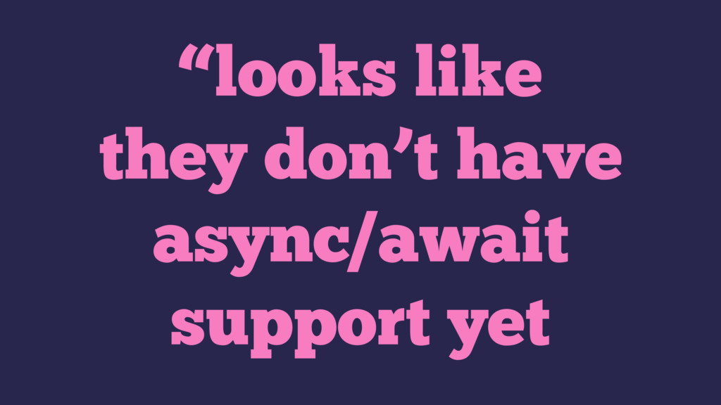 """""""looks like they don't have async/await support..."""