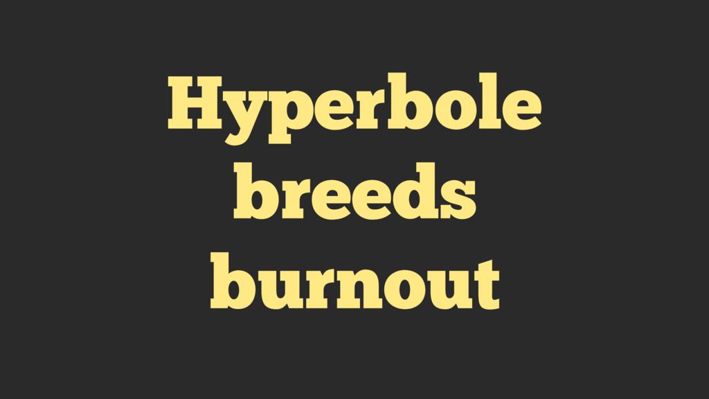 Hyperbole breeds burnout
