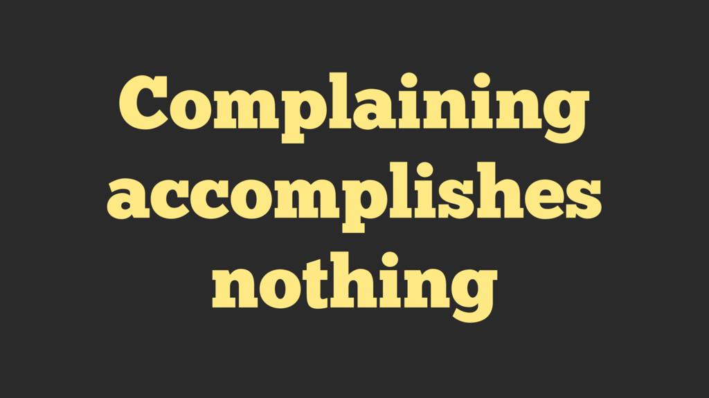 Complaining accomplishes nothing