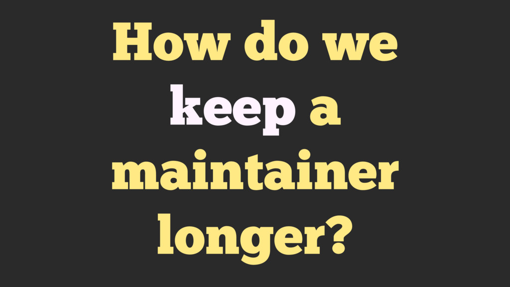 How do we keep a maintainer longer?
