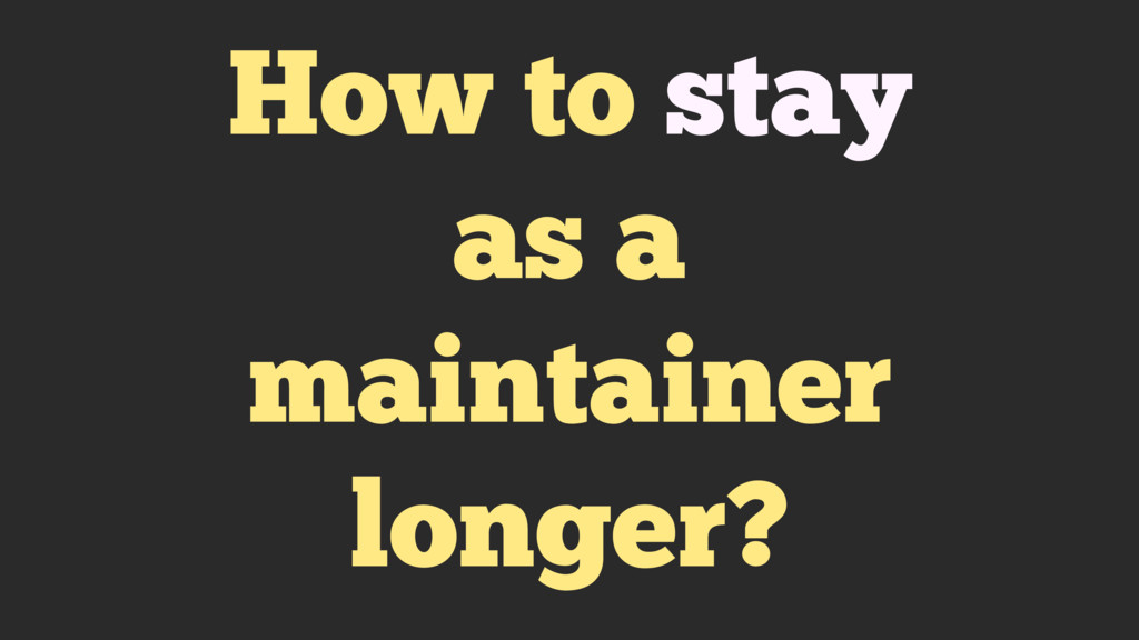 How to stay as a maintainer longer?