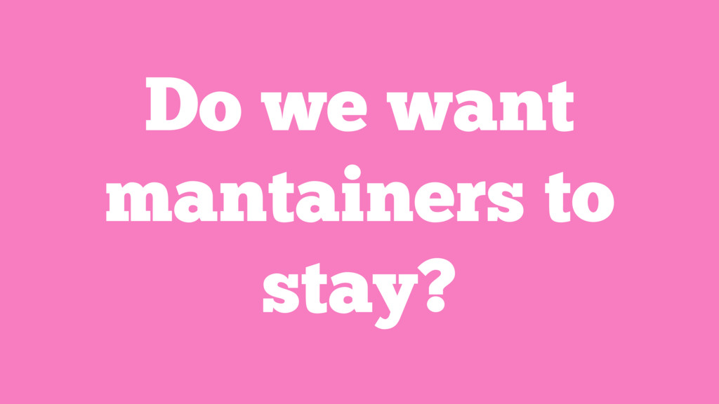 Do we want mantainers to stay?