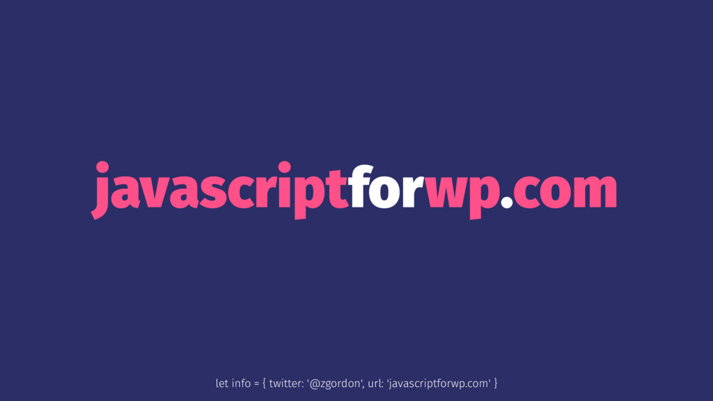 javascriptforwp.com let info = { twitter: '@zgo...