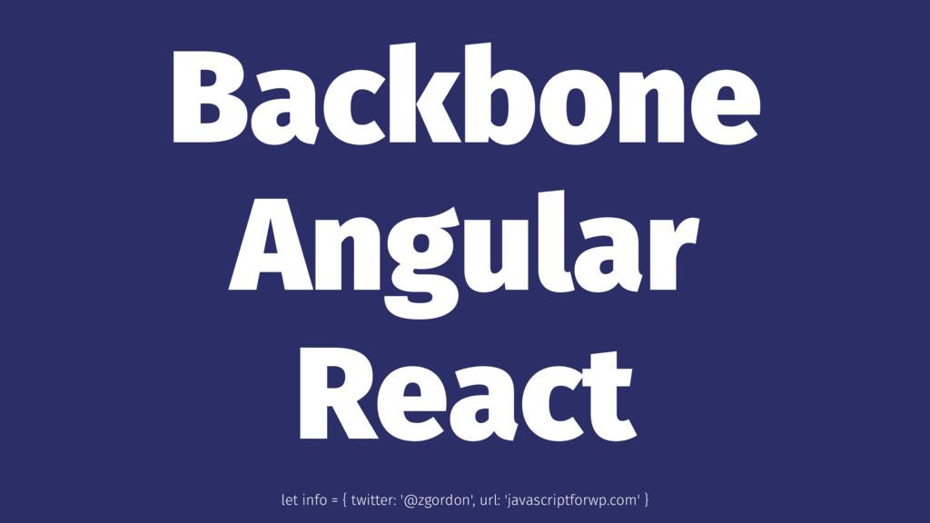 Backbone Angular React let info = { twitter: '@...