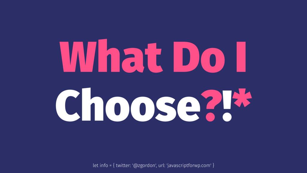 What Do I Choose?!* let info = { twitter: '@zgo...