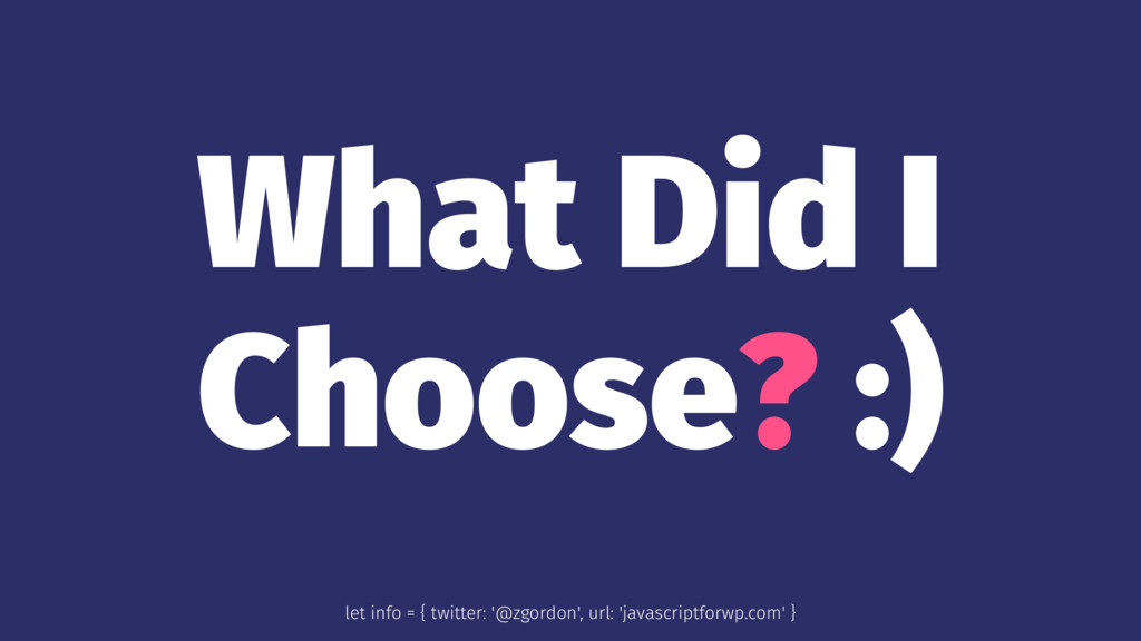 What Did I Choose? :) let info = { twitter: '@z...