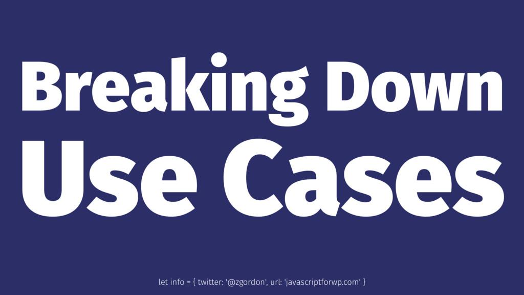 Breaking Down Use Cases let info = { twitter: '...