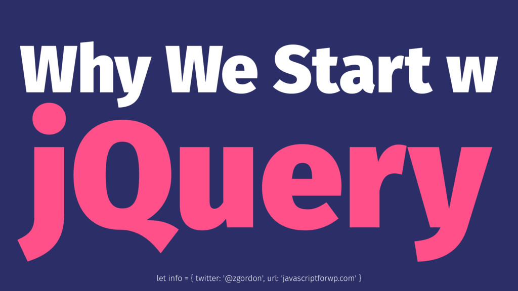 Why We Start w jQuery let info = { twitter: '@z...