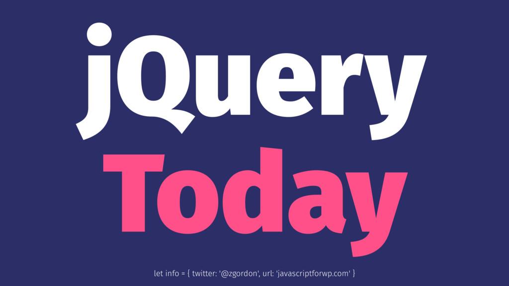jQuery Today let info = { twitter: '@zgordon', ...