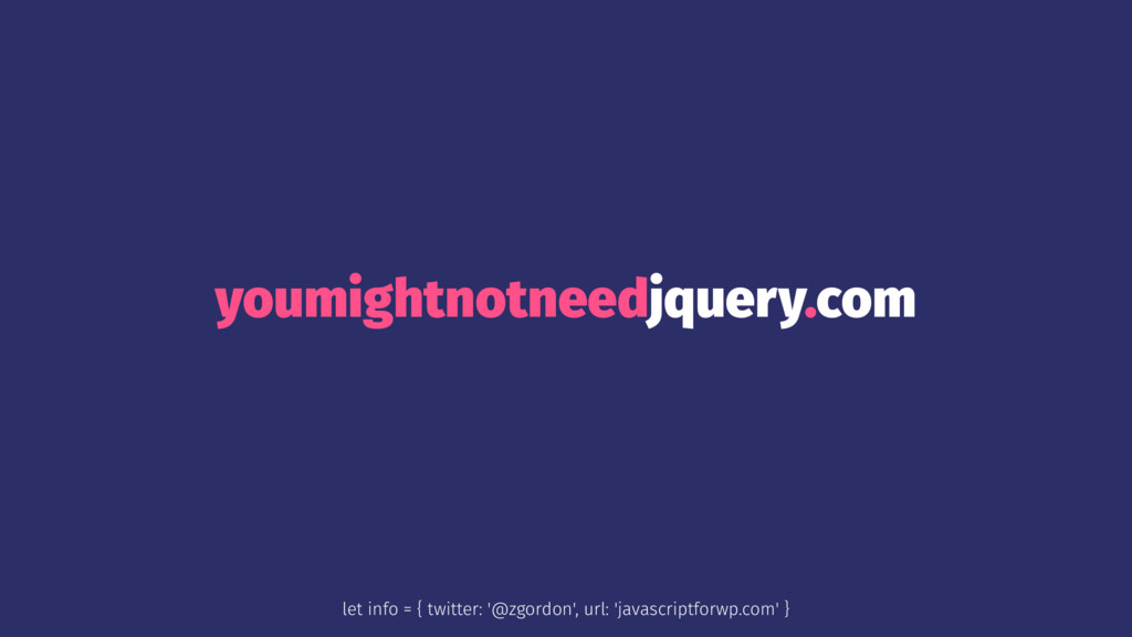 youmightnotneedjquery.com let info = { twitter:...