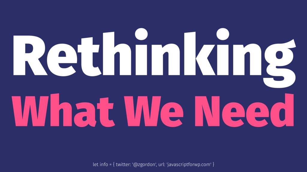 Rethinking What We Need let info = { twitter: '...