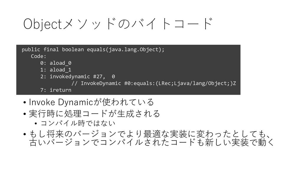 Objectメソッドのバイトコード • Invoke Dynamicが使われている • 実行時...