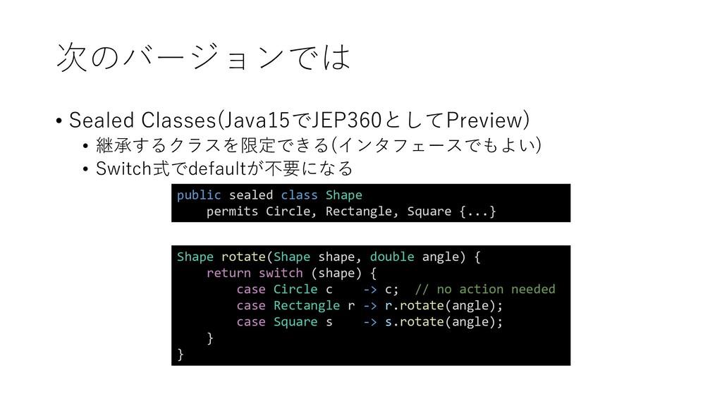 次のバージョンでは • Sealed Classes(Java15でJEP360としてPrev...
