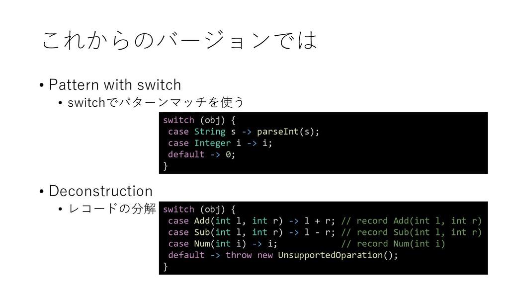 これからのバージョンでは • Pattern with switch • switchでパター...