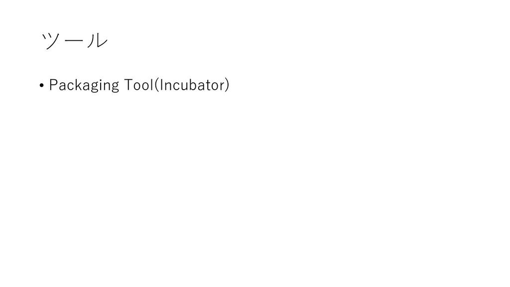 ツール • Packaging Tool(Incubator)
