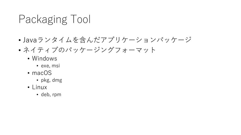 Packaging Tool • Javaランタイムを含んだアプリケーションパッケージ • ネ...
