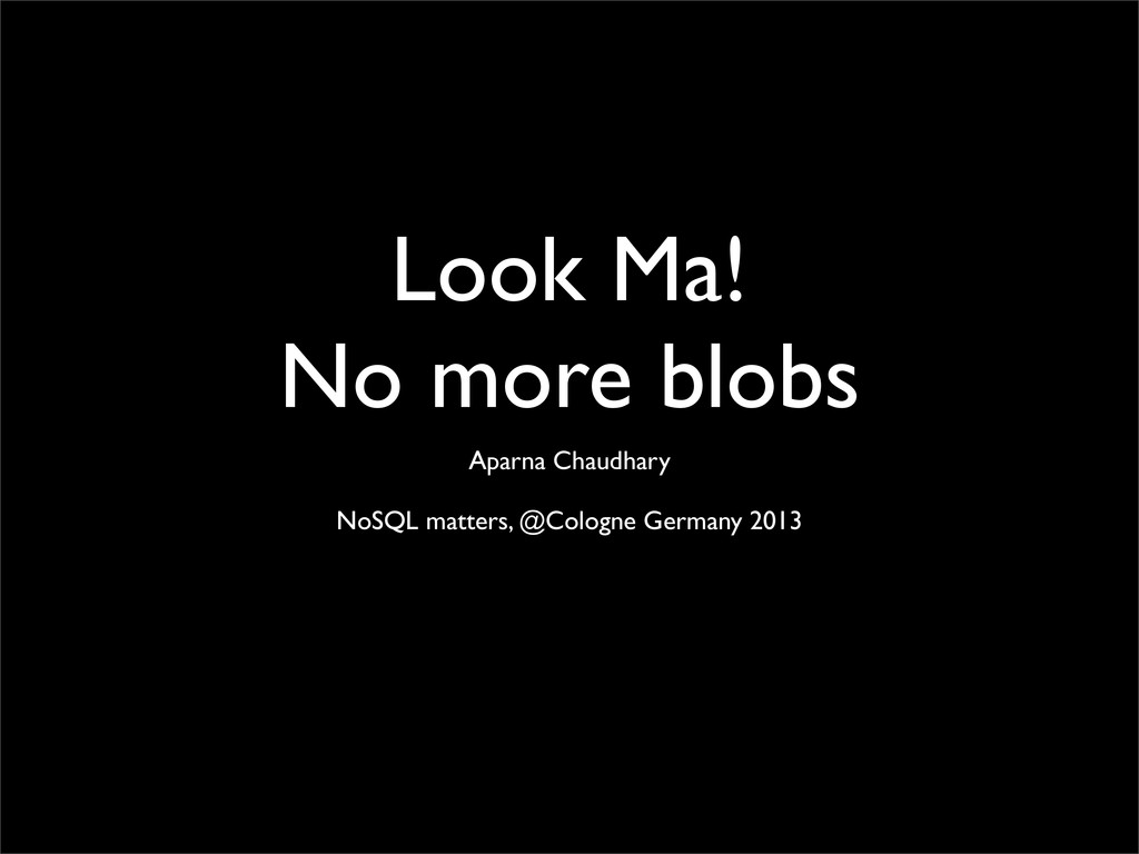 Look Ma! No more blobs Aparna Chaudhary NoSQL m...