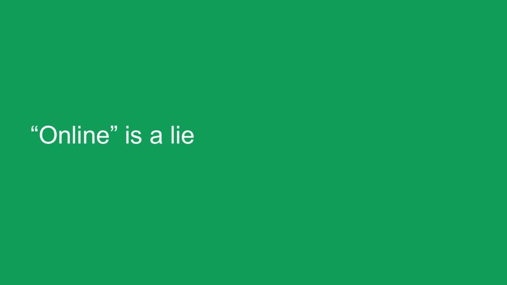 """""""Online"""" is a lie"""
