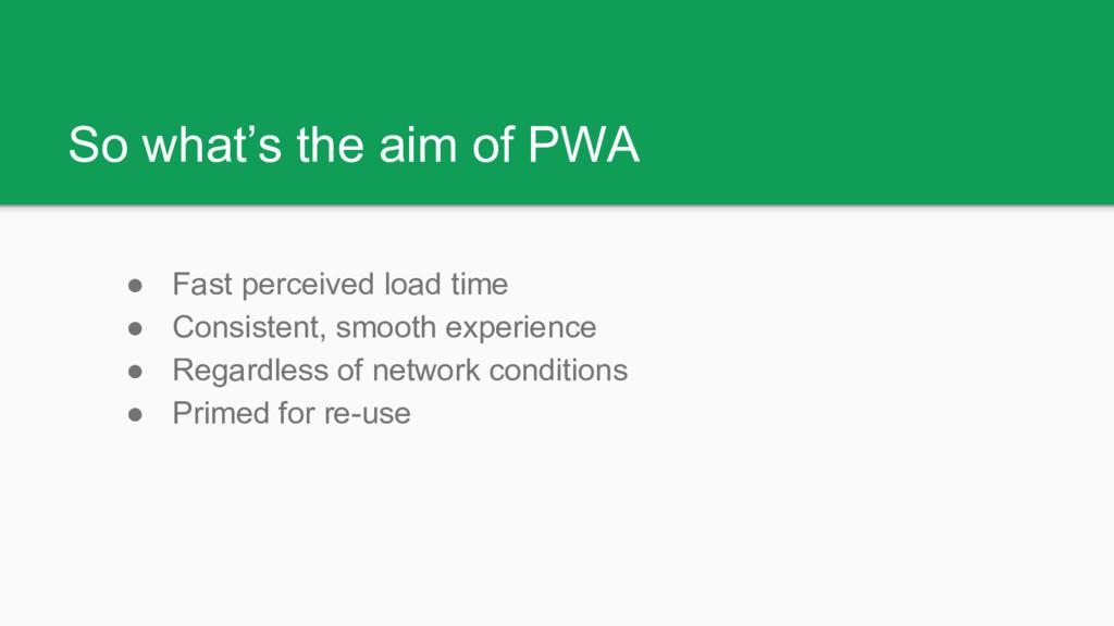 So what's the aim of PWA ● Fast perceived load ...