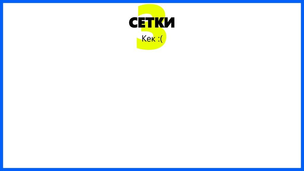 3 СЕТКИ Кек :(