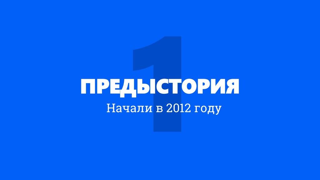 ПРЕДЫСТОРИЯ Начали в 2012 году