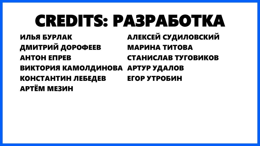 CREDITS: РАЗРАБОТКА ИЛЬЯ БУРЛАК ДМИТРИЙ ДОРОФЕЕ...