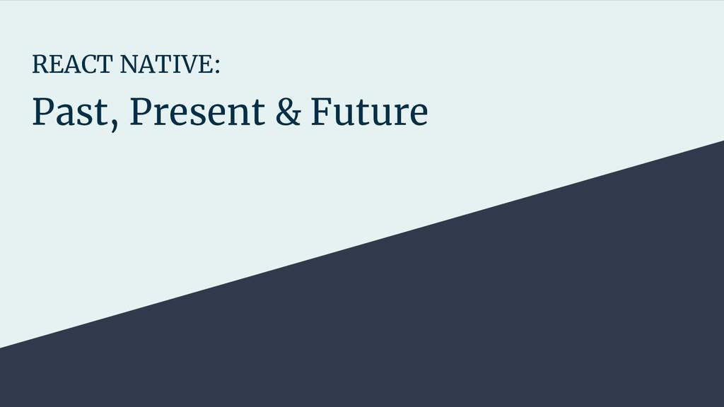 REACT NATIVE: Past, Present & Future