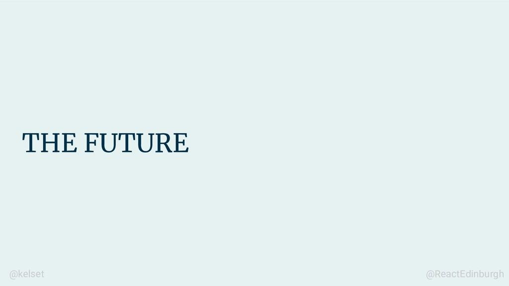 THE FUTURE @kelset @ReactEdinburgh