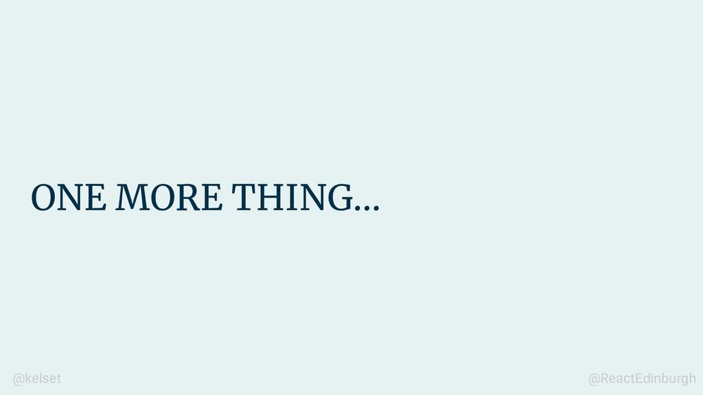 ONE MORE THING... @kelset @ReactEdinburgh