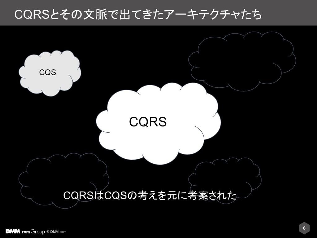 © DMM.com CQRSとその文脈で出てきたアーキテクチャたち 6 CQS CQRS DD...