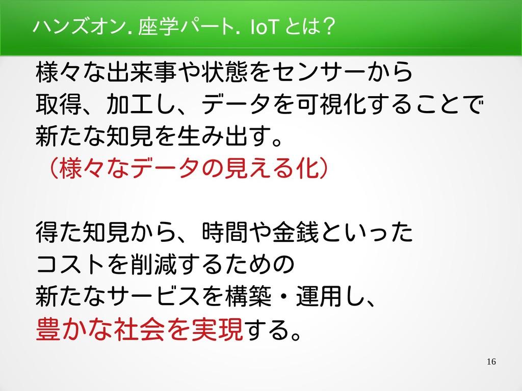 16 ハンズオン.座学パート座学パートパート.座学パート IoT と好きになれたは? 様々な出...