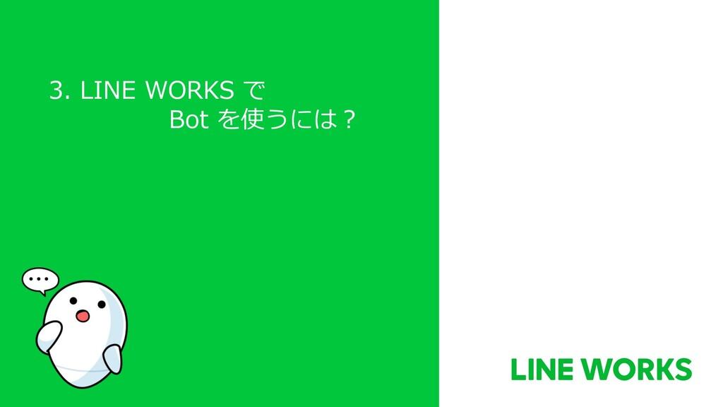 3. LINE WORKS で Bot を使うには︖