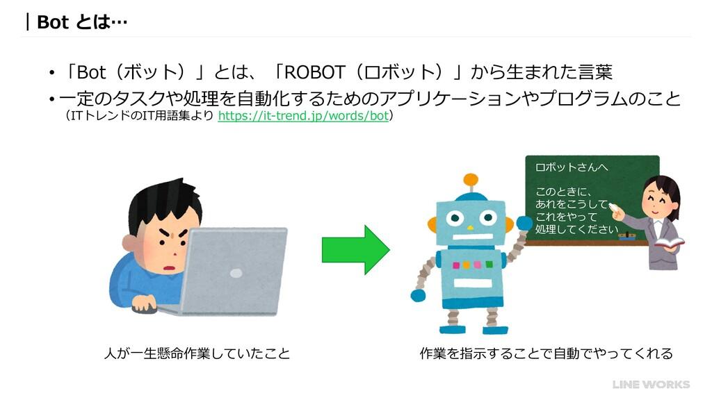 |Bot とは… • 「Bot(ボット)」とは、「ROBOT(ロボット)」から⽣まれた⾔葉 •...