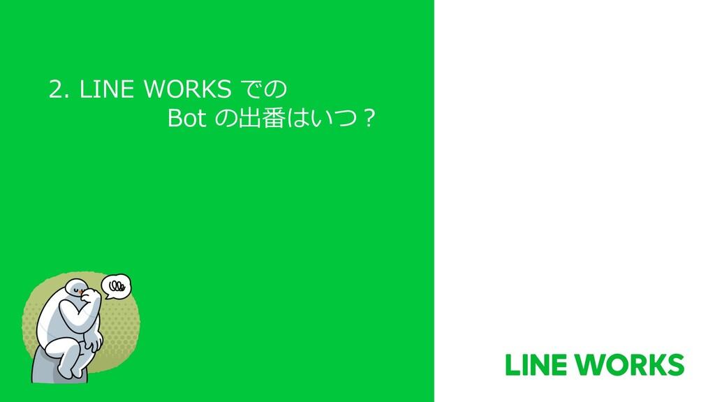 2. LINE WORKS での Bot の出番はいつ︖