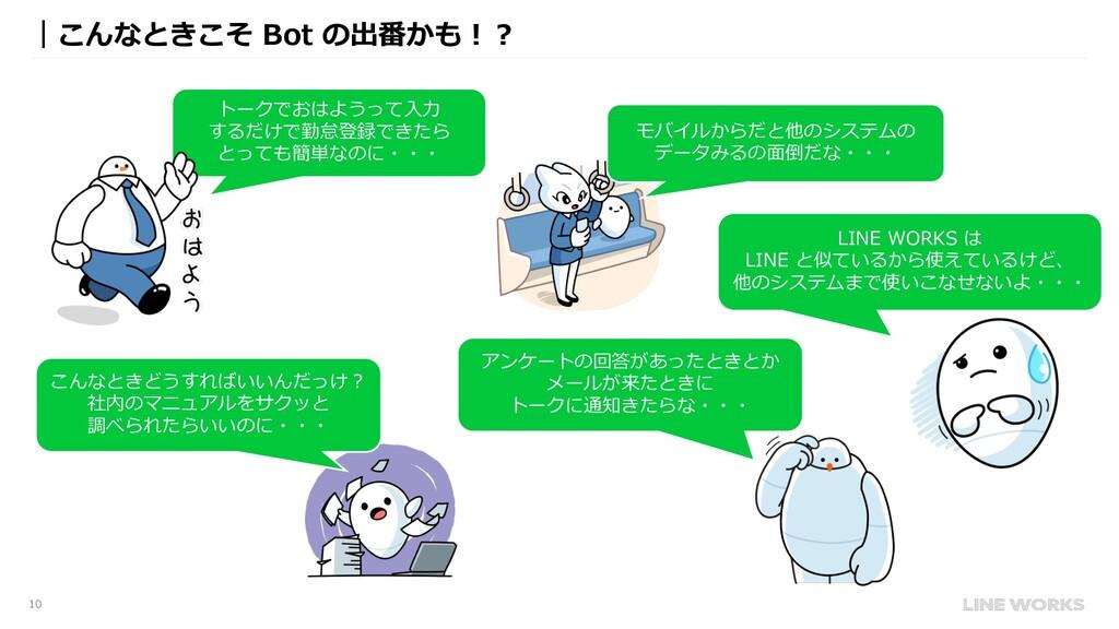 10 |こんなときこそ Bot の出番かも︕︖ モバイルからだと他のシステムの データみるの⾯...