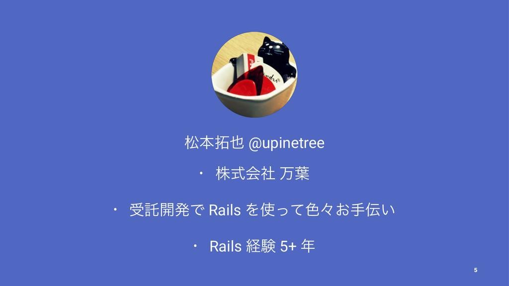 দຊ @upinetree • גࣜձࣾ ສ༿ • डୗ։ൃͰ Rails Λͬͯ৭ʑ͓...