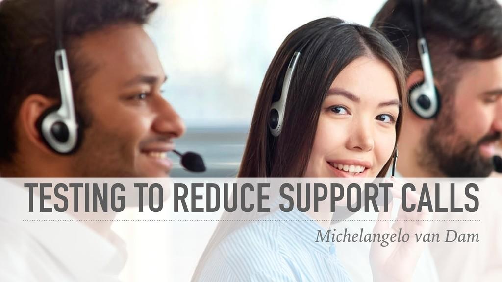 TESTING TO REDUCE SUPPORT CALLS Michelangelo va...