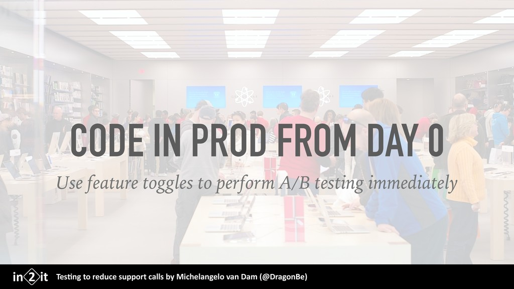 CODE IN PROD FROM DAY 0 Use feature toggles to ...