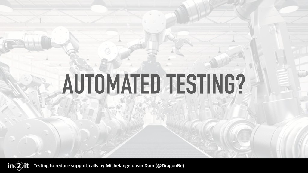 AUTOMATED TESTING? Tes$ng to reduce support cal...