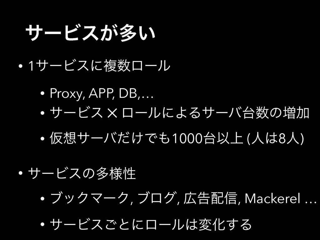 αʔϏε͕ଟ͍ • 1αʔϏεʹෳϩʔϧ • Proxy, APP, DB,… • αʔϏε...