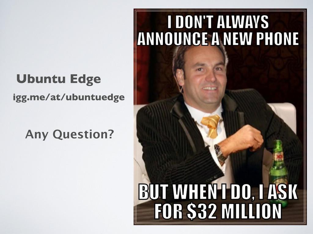 Any Question? igg.me/at/ubuntuedge Ubuntu Edge