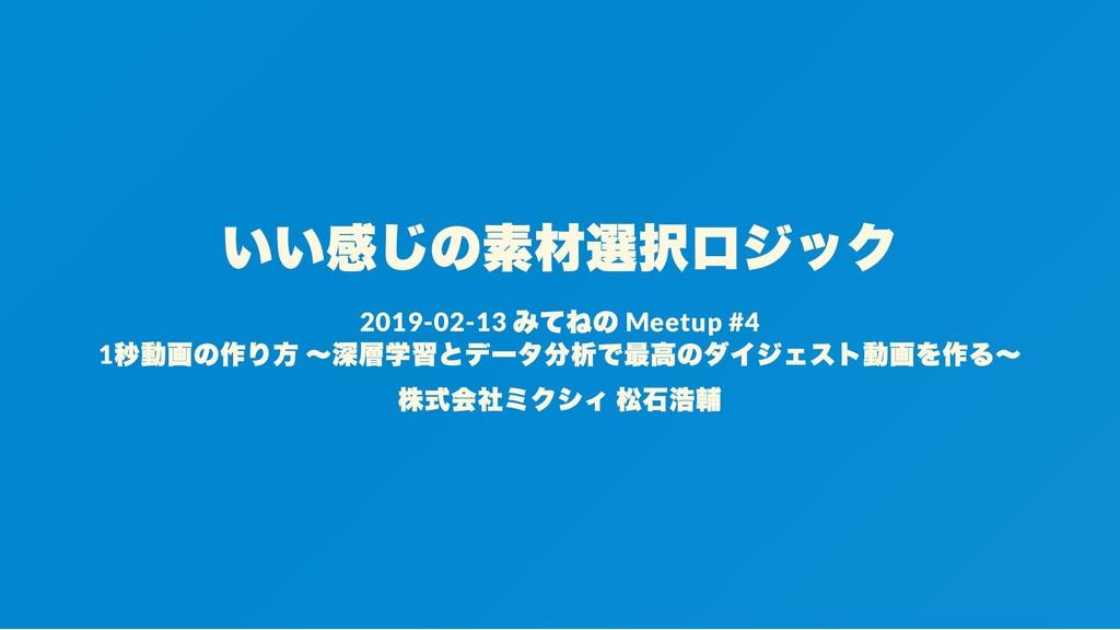 いい感じの素材選択ロジック 2019-02-13 みてねの Meetup #4 1 秒動画の作...