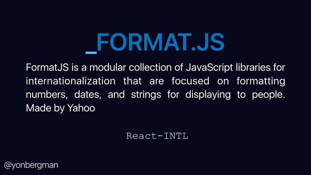 @yonbergman _FORMAT.JS FormatJS is a modular co...