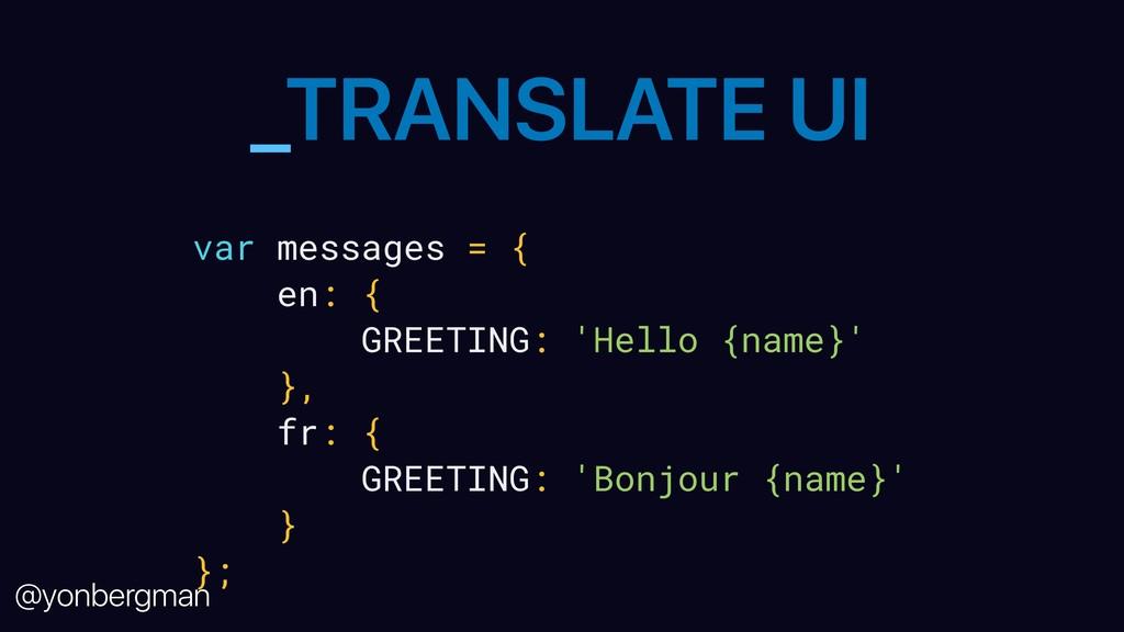 @yonbergman _TRANSLATE UI var messages = { en: ...