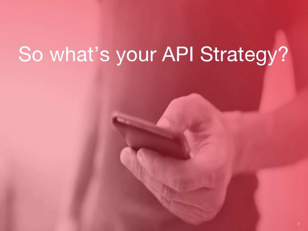 So what's your API Strategy? 8