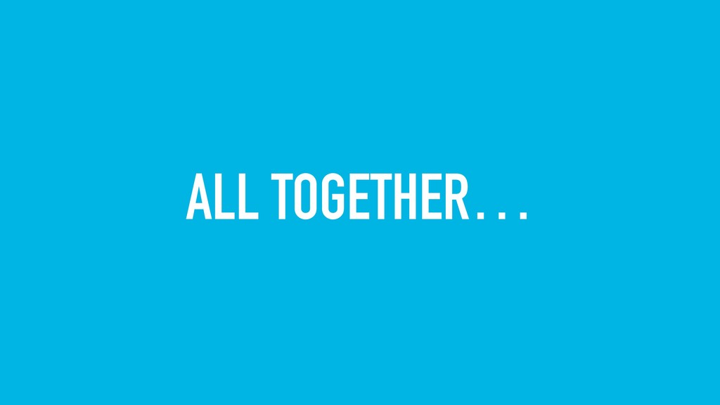 ALL TOGETHER…