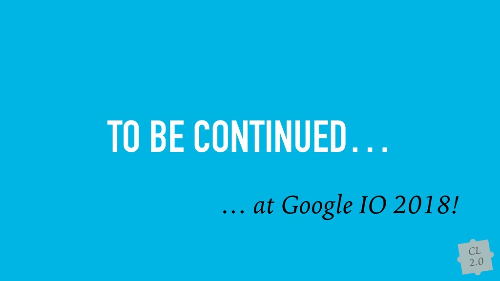 CL 2.0 TO BE CONTINUED… … at Google IO 2018!