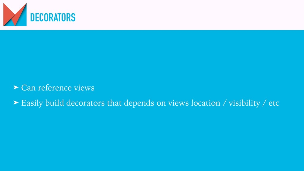 DECORATORS ➤ Can reference views ➤ Easily build...