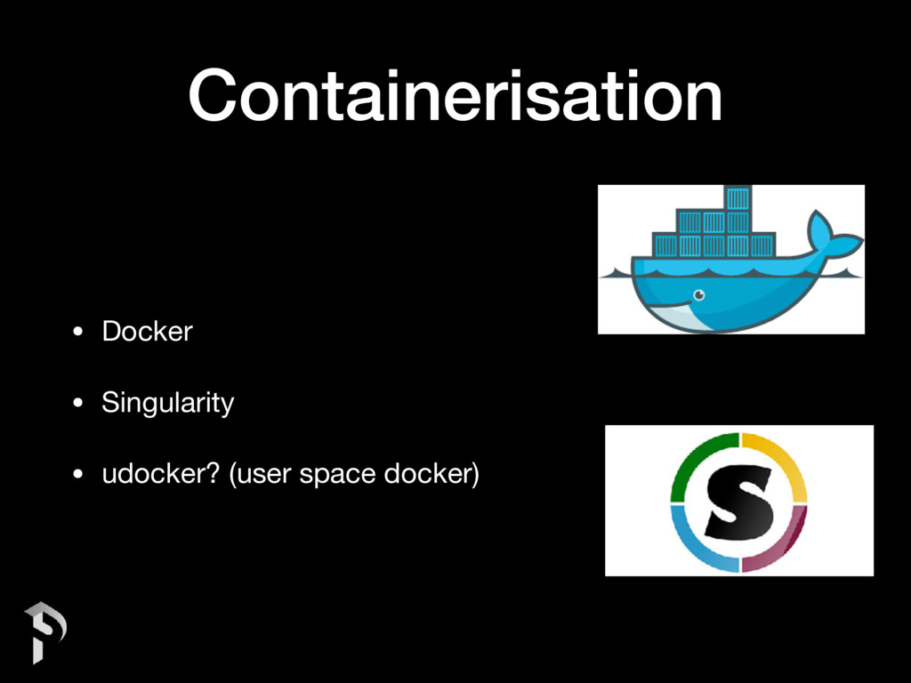 Containerisation • Docker  • Singularity  • udo...