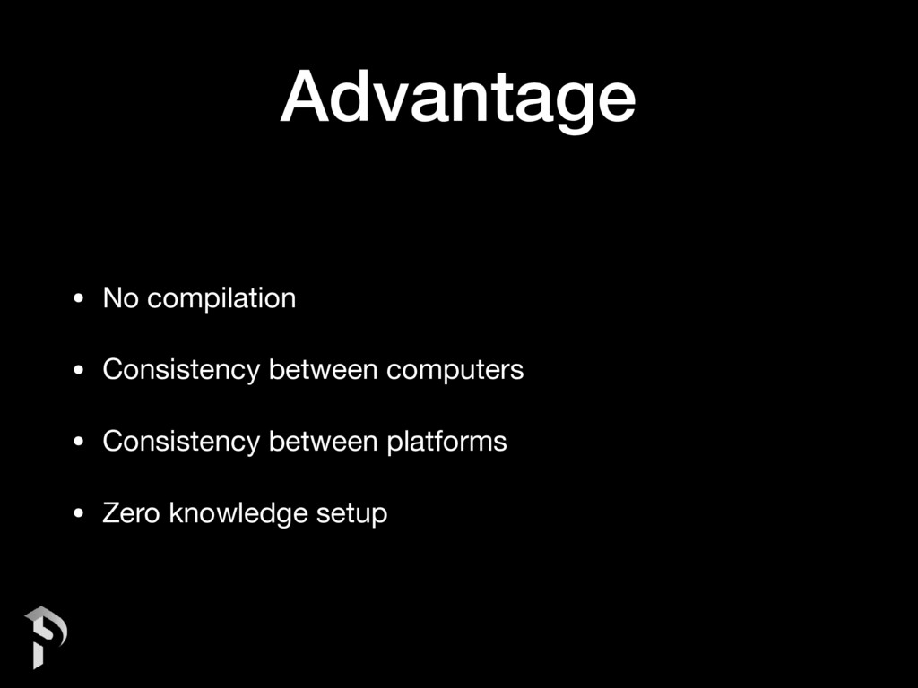 Advantage • No compilation  • Consistency betwe...